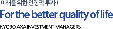미래를 위한 안정적 투자! For the better qualiry of life KYOBO AXA INVESTMESTMENT MANAGERS